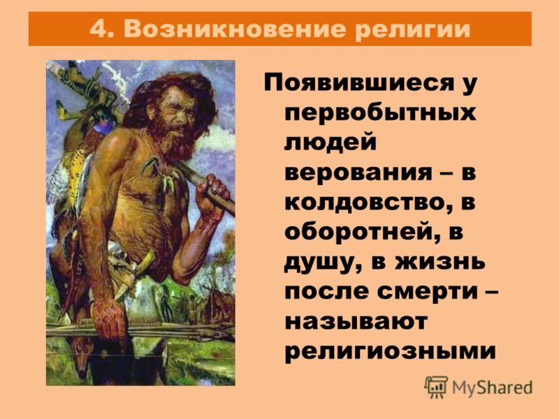 4. Возникновение религии Появившиеся у первобытных людей верования – в колдовство, в оборотней, в душу, в жизнь после смерти – называют религиозными
