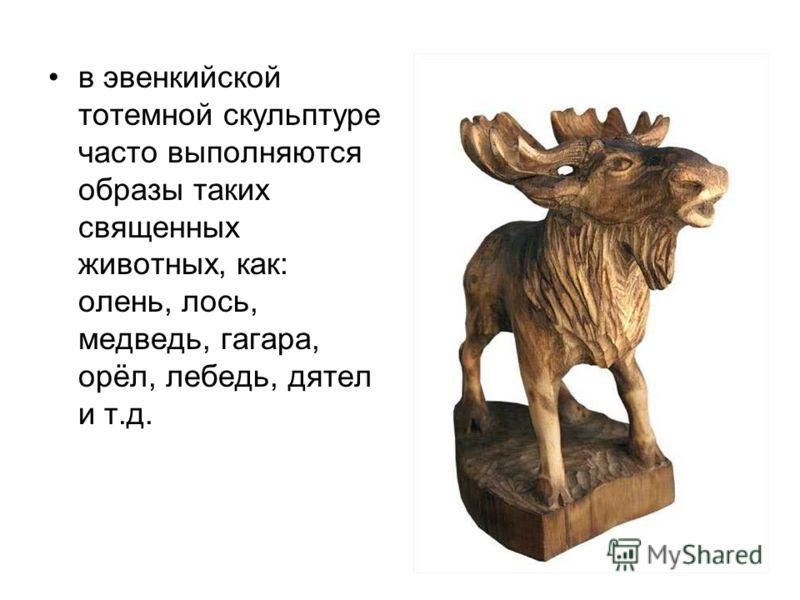 Культовая резьба эвенков в основном представляет собой образы животных, которые выполняются в обобщённом виде в форме обрубовочной скульптуры. Такая скульптура носит тотемный характер и не только указывает на священных животных- первопредков древних
