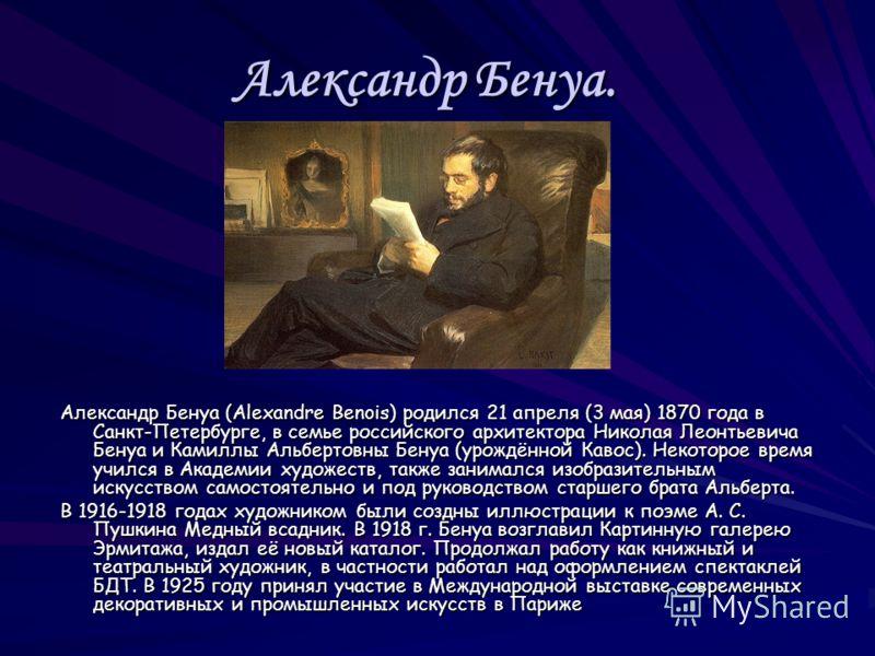 Александр Бенуа. Александр Бенуа (Alexandre Benois) родился 21 апреля (3 мая) 1870 года в Санкт-Петербурге, в семье российского архитектора Николая Леонтьевича Бенуа и Камиллы Альбертовны Бенуа (урождённой Кавос). Некоторое время учился в Академии ху