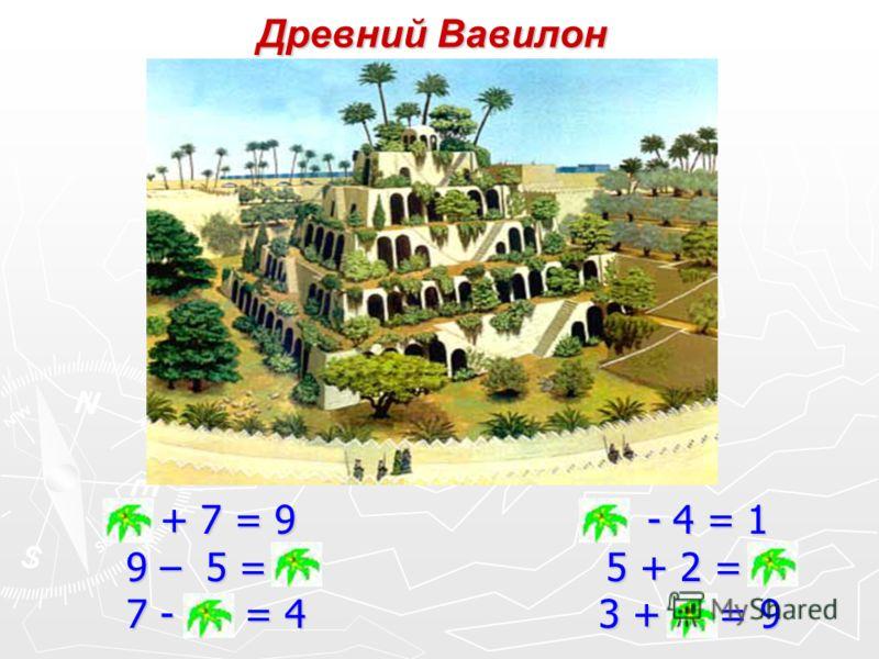 Древний Вавилон 2 + 7 = 9 5 - 4 = 1 9 – 5 = 4 5 + 2 = 7 7 - 3 = 4 3 + 6 = 9