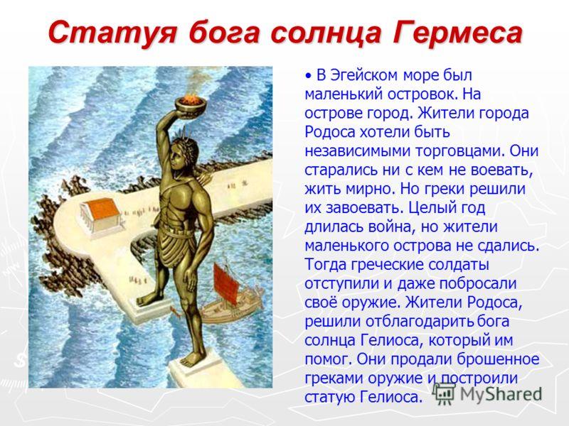Статуя бога солнца Гермеса В Эгейском море был маленький островок. На острове город. Жители города Родоса хотели быть независимыми торговцами. Они старались ни с кем не воевать, жить мирно. Но греки решили их завоевать. Целый год длилась война, но жи
