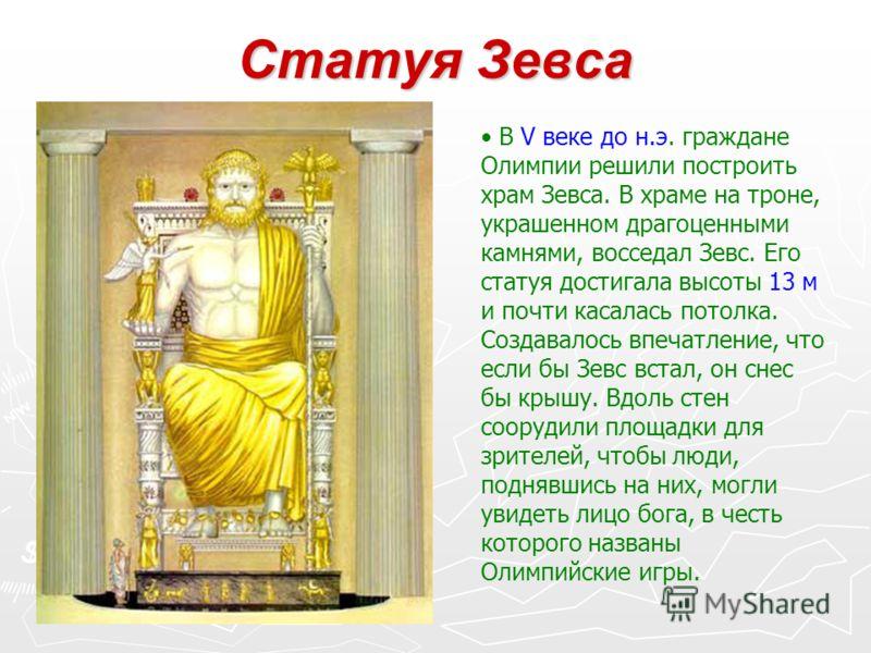 Статуя Зевса В V веке до н.э. граждане Олимпии решили построить храм Зевса. В храме на троне, украшенном драгоценными камнями, восседал Зевс. Его статуя достигала высоты 13 м и почти касалась потолка. Создавалось впечатление, что если бы Зевс встал,