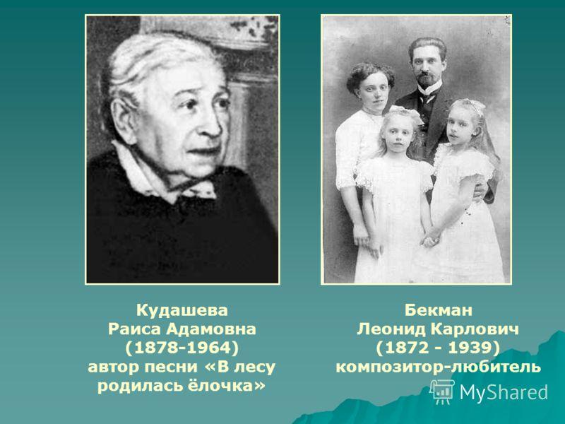 Бекман Леонид Карлович (1872 - 1939) композитор-любитель Кудашева Раиса Адамовна (1878-1964) автор песни «В лесу родилась ёлочка»