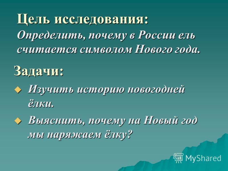Цель исследования: Определить, почему в России ель считается символом Нового года. Задачи: Изучить историю новогодней ёлки. Изучить историю новогодней ёлки. Выяснить, почему на Новый год мы наряжаем ёлку? Выяснить, почему на Новый год мы наряжаем ёлк