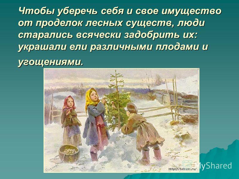 Чтобы уберечь себя и свое имущество от проделок лесных существ, люди старались всячески задобрить их: украшали ели различными плодами и угощениями.