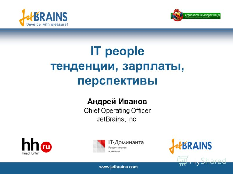 www.jetbrains.com IT people тенденции, зарплаты, перспективы Андрей Иванов Chief Operating Officer JetBrains, Inc.