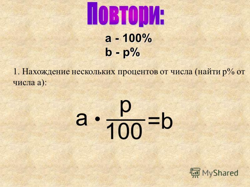 1. Нахождение нескольких процентов от числа (найти p% от числа a): a - 100% b - p% p 100 ___ a =b=b