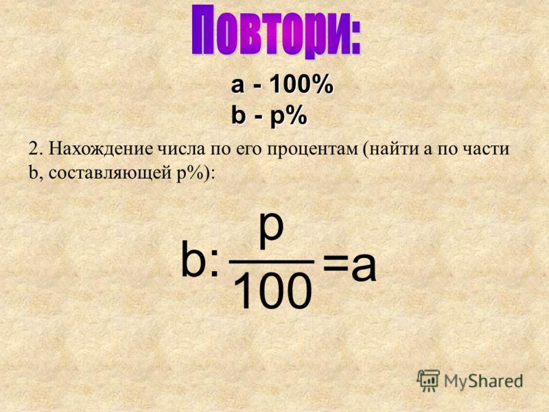 ___ 2. Нахождение числа по его процентам (найти a по части b, составляющей p%): b: p 100 a - 100% b - p% =a=a
