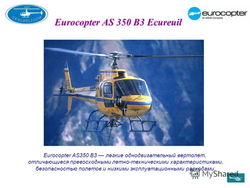 Eurocopter AS 350 B3 Ecureuil Eurocopter AS350 В3 легкие однодвигательный вертолет, отличающиеся превосходными летно-техническими характеристиками, безопасностью полетов и низкими эксплуатационными расходами.