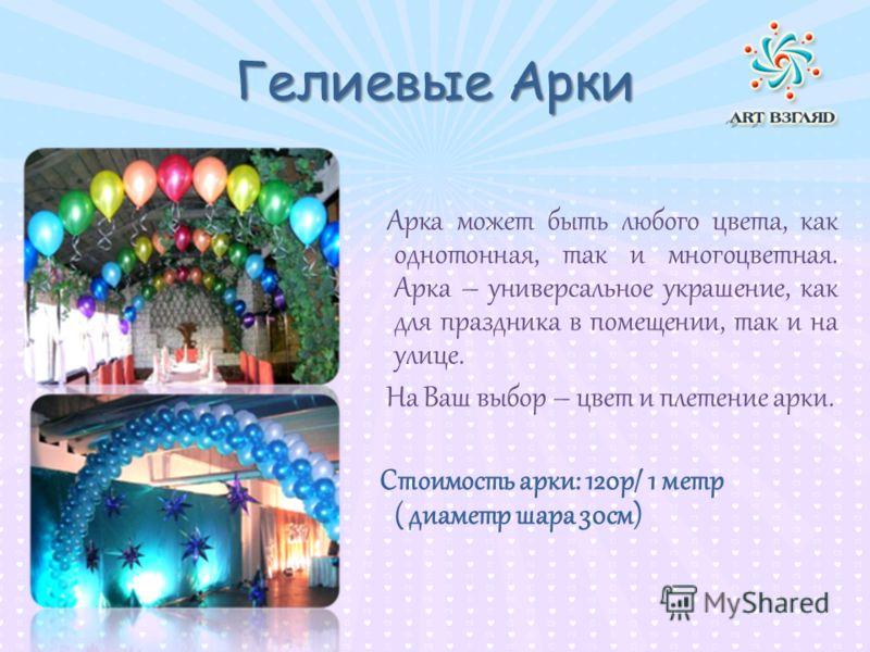 Гелиевые Арки Арка может быть любого цвета, как однотонная, так и многоцветная. Арка – универсальное украшение, как для праздника в помещении, так и на улице. На Ваш выбор – цвет и плетение арки. Стоимость арки: 120р/ 1 метр ( диаметр шара 30см)