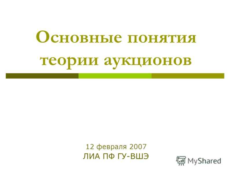Основные понятия теории аукционов 12 февраля 2007 ЛИА ПФ ГУ-ВШЭ