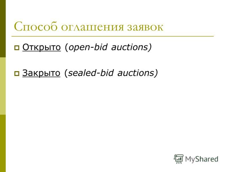 Способ оглашения заявок Открыто (open-bid auctions) Закрыто (sealed-bid auctions)