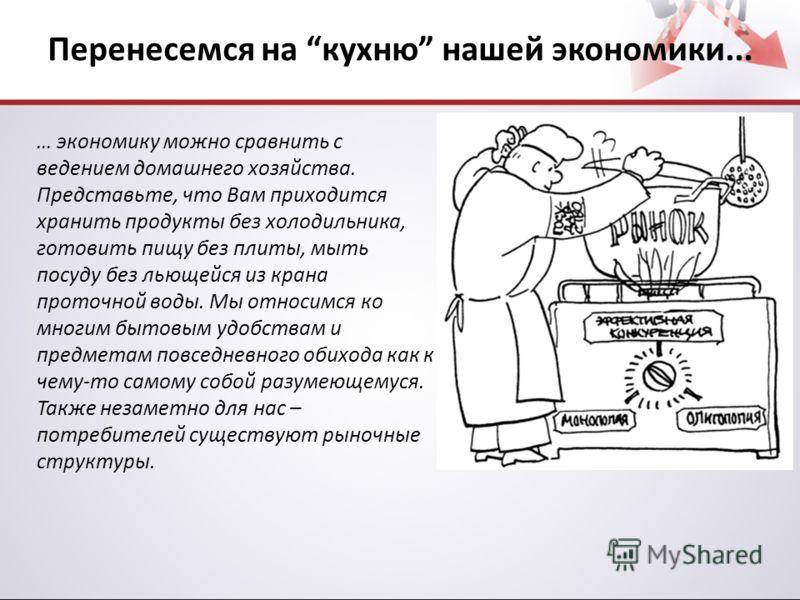 Перенесемся на кухню нашей экономики... … экономику можно сравнить с ведением домашнего хозяйства. Представьте, что Вам приходится хранить продукты без холодильника, готовить пищу без плиты, мыть посуду без льющейся из крана проточной воды. Мы относи