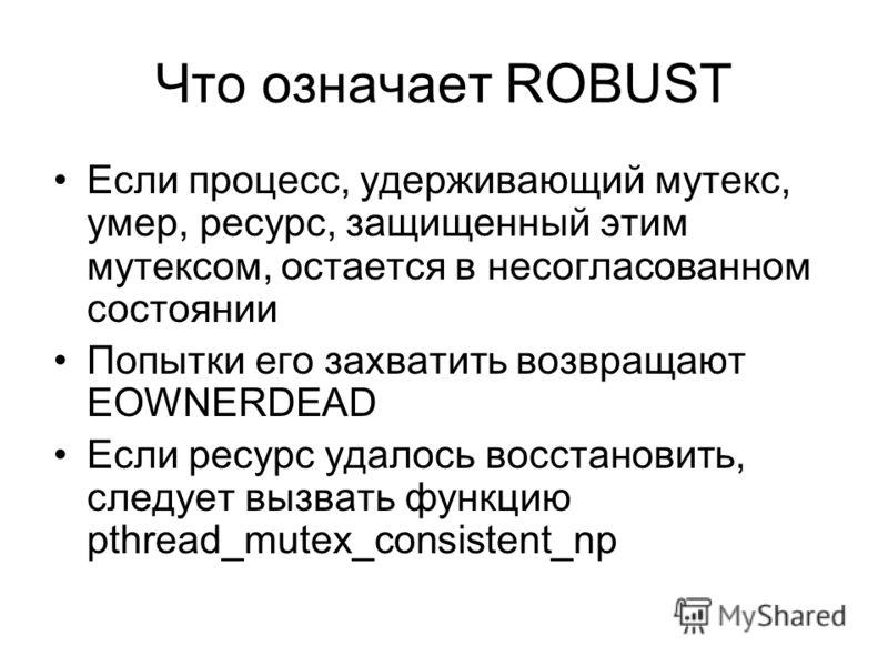 Что означает ROBUST Если процесс, удерживающий мутекс, умер, ресурс, защищенный этим мутексом, остается в несогласованном состоянии Попытки его захватить возвращают EOWNERDEAD Если ресурс удалось восстановить, следует вызвать функцию pthread_mutex_co
