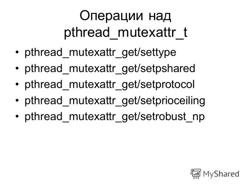 Операции над pthread_mutexattr_t pthread_mutexattr_get/settype pthread_mutexattr_get/setpshared pthread_mutexattr_get/setprotocol pthread_mutexattr_get/setprioceiling pthread_mutexattr_get/setrobust_np