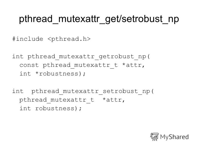 pthread_mutexattr_get/setrobust_np #include int pthread_mutexattr_getrobust_np( const pthread_mutexattr_t *attr, int *robustness); int pthread_mutexattr_setrobust_np( pthread_mutexattr_t *attr, int robustness);