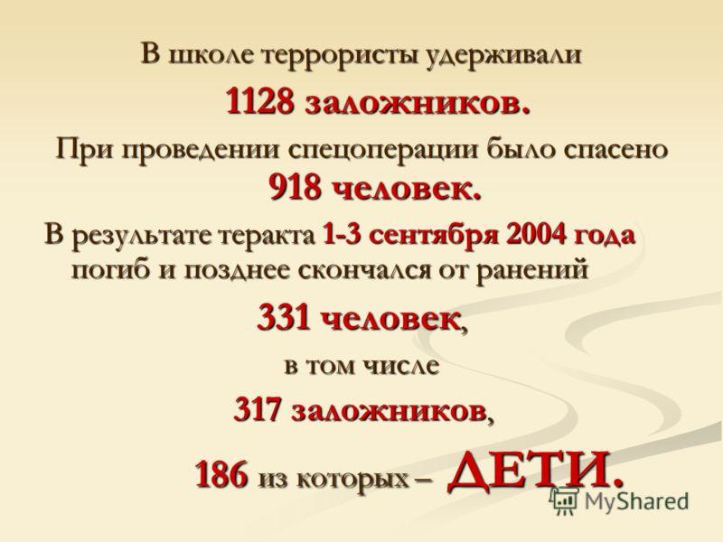 В школе террористы удерживали В школе террористы удерживали 1128 заложников. 1128 заложников. При проведении спецоперации было спасено 918 человек. В результате теракта 1-3 сентября 2004 года погиб и позднее скончался от ранений 331 человек, в том чи
