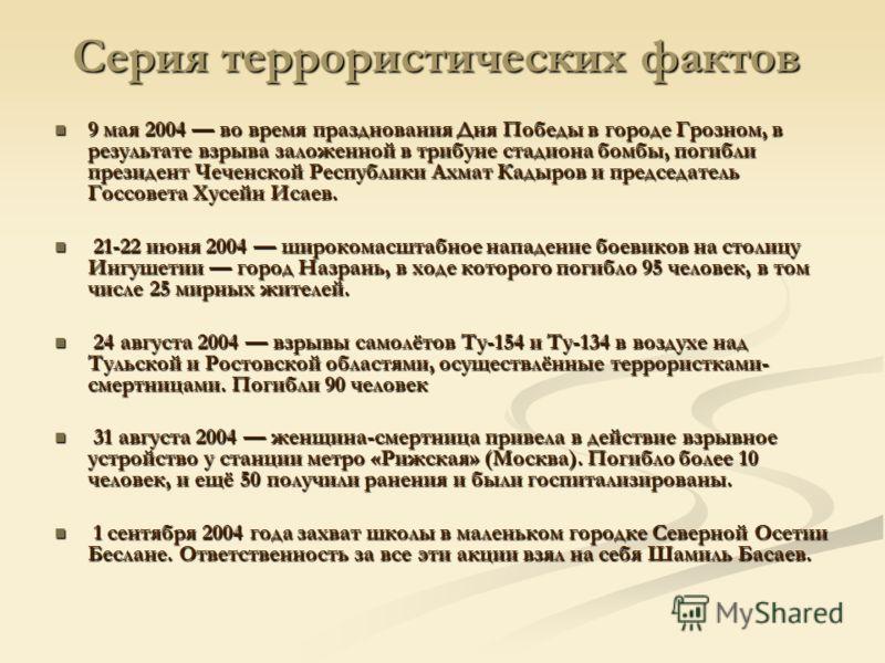 Серия террористических фактов 9 мая 2004 во время празднования Дня Победы в городе Грозном, в результате взрыва заложенной в трибуне стадиона бомбы, погибли президент Чеченской Республики Ахмат Кадыров и председатель Госсовета Хусейн Исаев. 9 мая 200