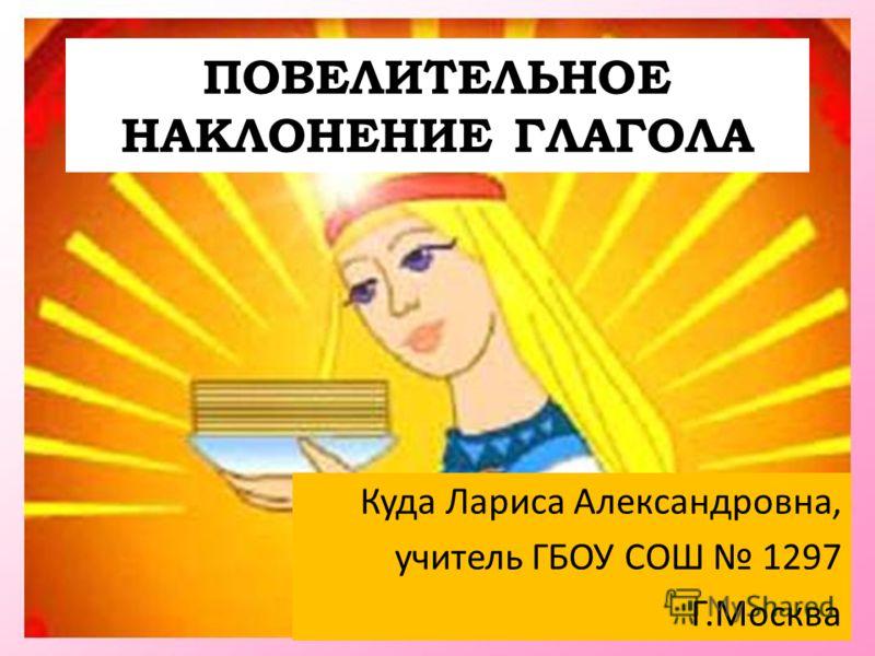 ПОВЕЛИТЕЛЬНОЕ НАКЛОНЕНИЕ ГЛАГОЛА Куда Лариса Александровна, учитель ГБОУ СОШ 1297 Г.Москва