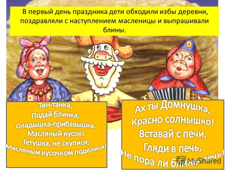 В первый день праздника дети обходили избы деревни, поздравляли с наступлением масленицы и выпрашивали блины.