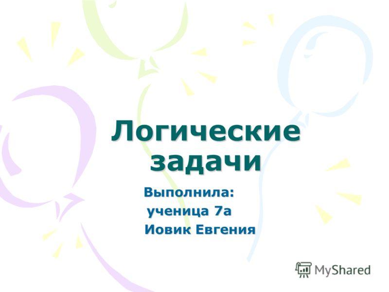 Логические задачи Выполнила: ученица 7а Иовик Евгения Иовик Евгения