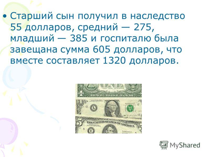 Старший сын получил в наследство 55 долларов, средний 275, младший 385 и госпиталю была завещана сумма 605 долларов, что вместе составляет 1320 долларов.