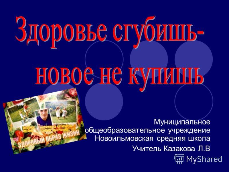 Муниципальное общеобразовательное учреждение Новоильмовская средняя школа Учитель Казакова Л.В