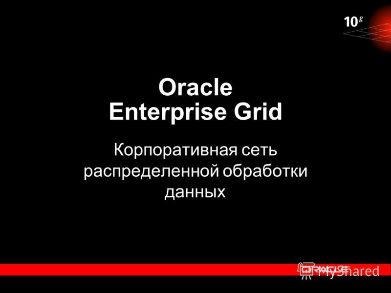 Oracle Enterprise Grid Корпоративная сеть распределенной обработки данных