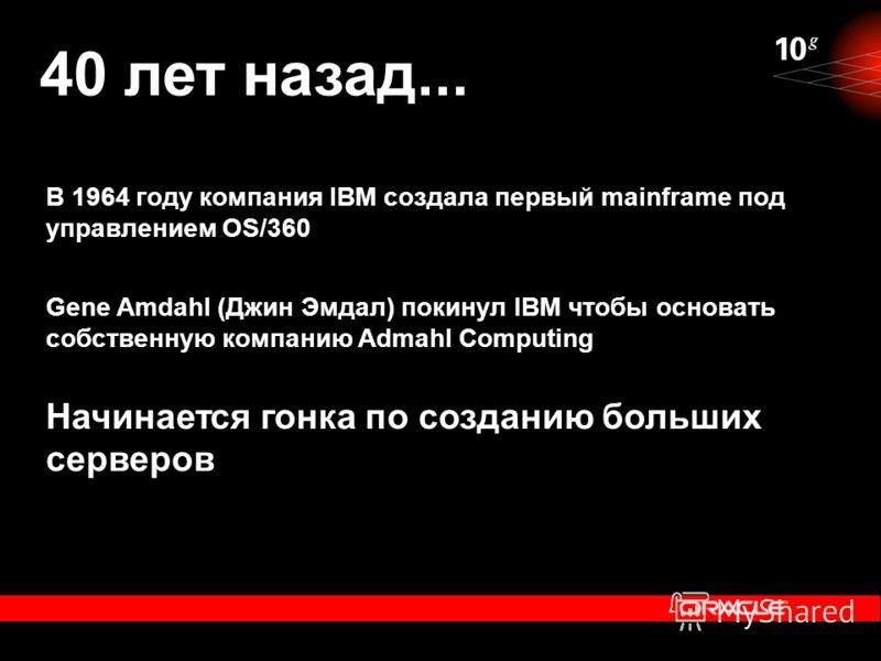 40 лет назад... Начинается гонка по созданию больших серверов В 1964 году компания IBM создала первый mainframe под управлением OS/360 Gene Amdahl (Джин Эмдал) покинул IBM чтобы основать собственную компанию Admahl Computing