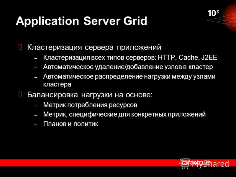 Application Server Grid Кластеризация сервера приложений – Кластеризация всех типов серверов: HTTP, Cache, J2EE – Автоматическое удаление/добавление узлов в кластер – Автоматическое распределение нагрузки между узлами кластера Балансировка нагрузки н