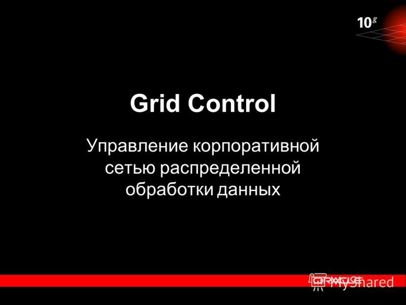 Grid Control Управление корпоративной сетью распределенной обработки данных