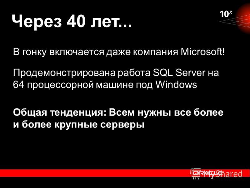 Через 40 лет... В гонку включается даже компания Microsoft! Продемонстрирована работа SQL Server на 64 процессорной машине под Windows Общая тенденция: Всем нужны все более и более крупные серверы