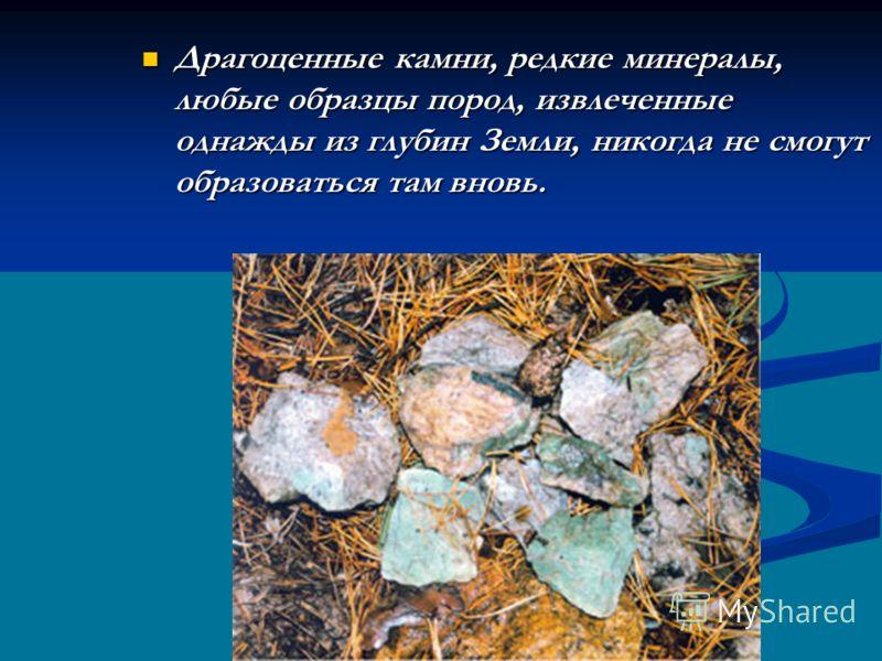 Драгоценные камни, редкие минералы, любые образцы пород, извлеченные однажды из глубин Земли, никогда не смогут образоваться там вновь. Драгоценные камни, редкие минералы, любые образцы пород, извлеченные однажды из глубин Земли, никогда не смогут об