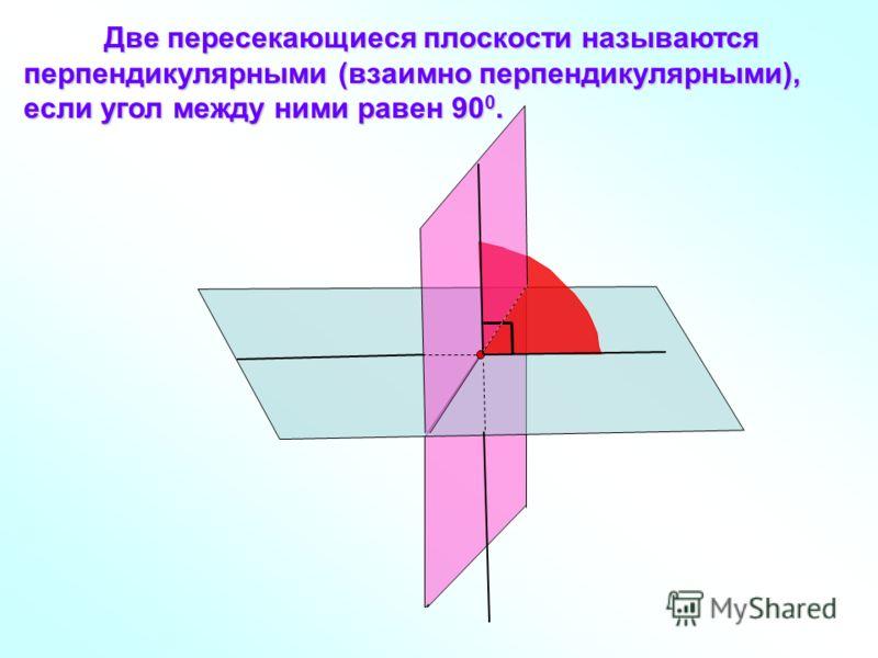 Две пересекающиеся плоскости называются перпендикулярными (взаимно перпендикулярными), если угол между ними равен 90 0. Две пересекающиеся плоскости называются перпендикулярными (взаимно перпендикулярными), если угол между ними равен 90 0.