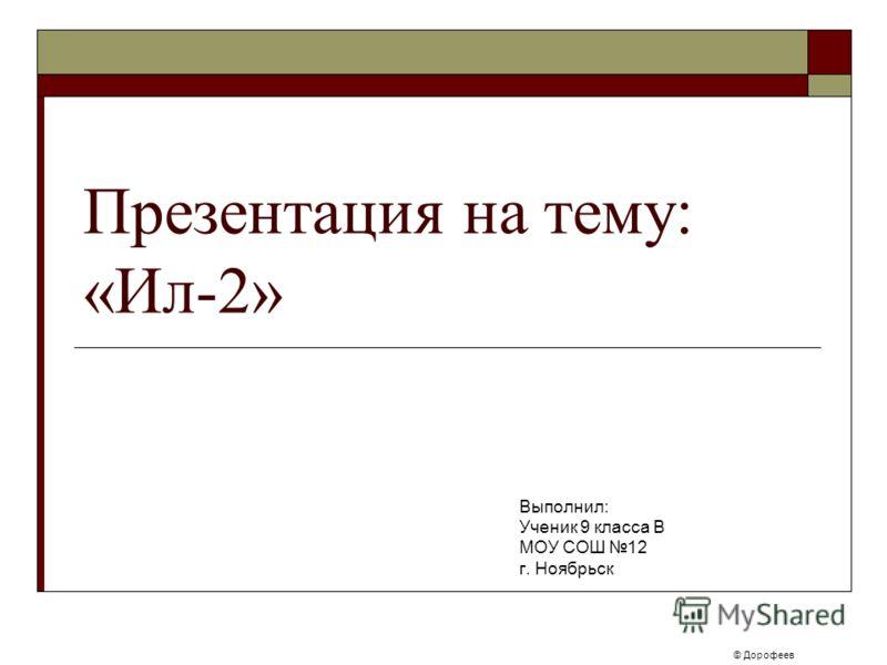 Презентация на тему: «Ил-2» Выполнил: Ученик 9 класса В МОУ СОШ 12 г. Ноябрьск © Дорофеев