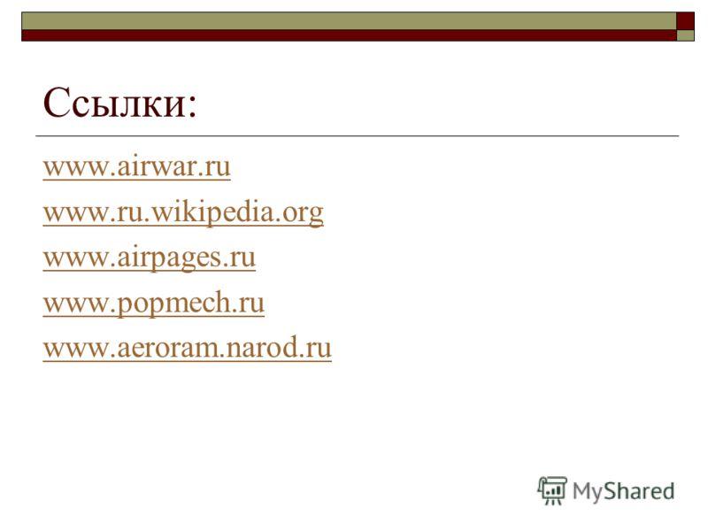 Ссылки: www.airwar.ru www.ru.wikipedia.org www.airpages.ru www.popmech.ru www.aeroram.narod.ru