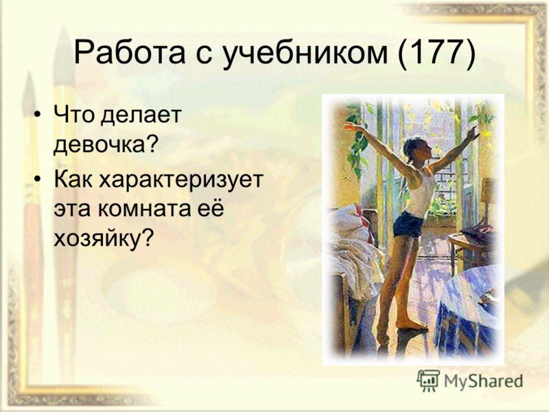 Работа с учебником (177) Что делает девочка? Как характеризует эта комната её хозяйку?