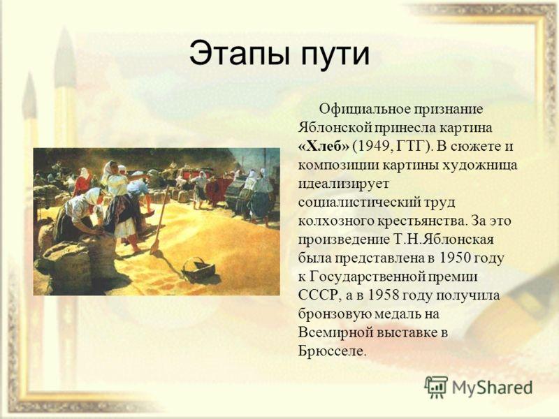 Этапы пути Официальное признание Яблонской принесла картина «Хлеб» (1949, ГТГ). В сюжете и композиции картины художница идеализирует социалистический труд колхозного крестьянства. За это произведение Т.Н.Яблонская была представлена в 1950 году к Госу