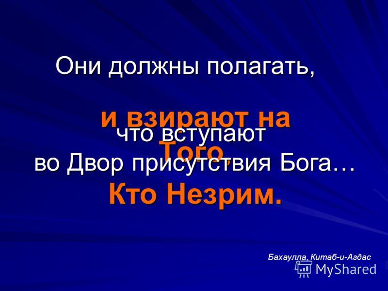 Они должны полагать, и взирают на Того, Кто Незрим. что вступают во Двор присутствия Бога… Бахаулла, Китаб-и-Агдас