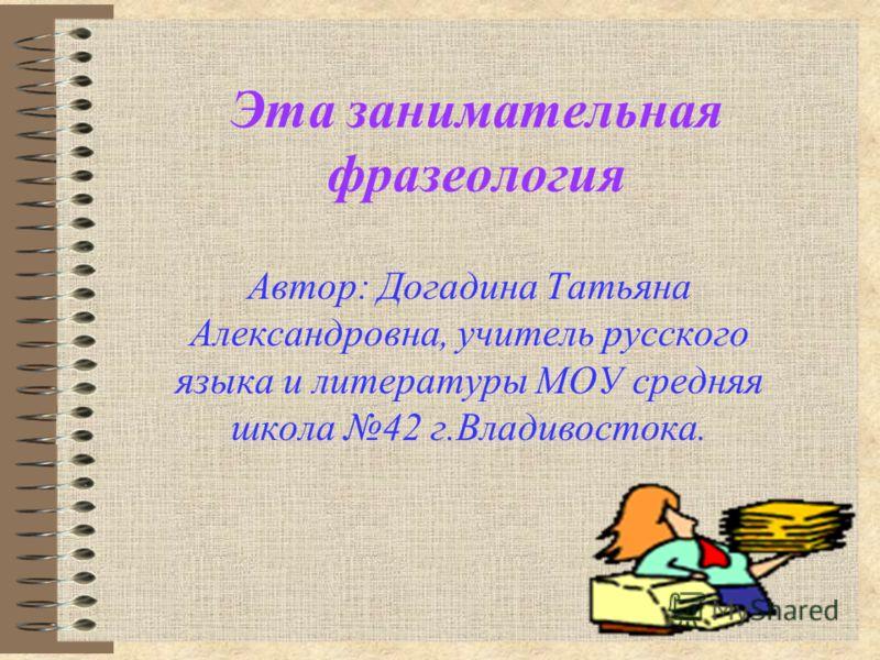 Эта занимательная фразеология Автор: Догадина Татьяна Александровна, учитель русского языка и литературы МОУ средняя школа 42 г.Владивостока.