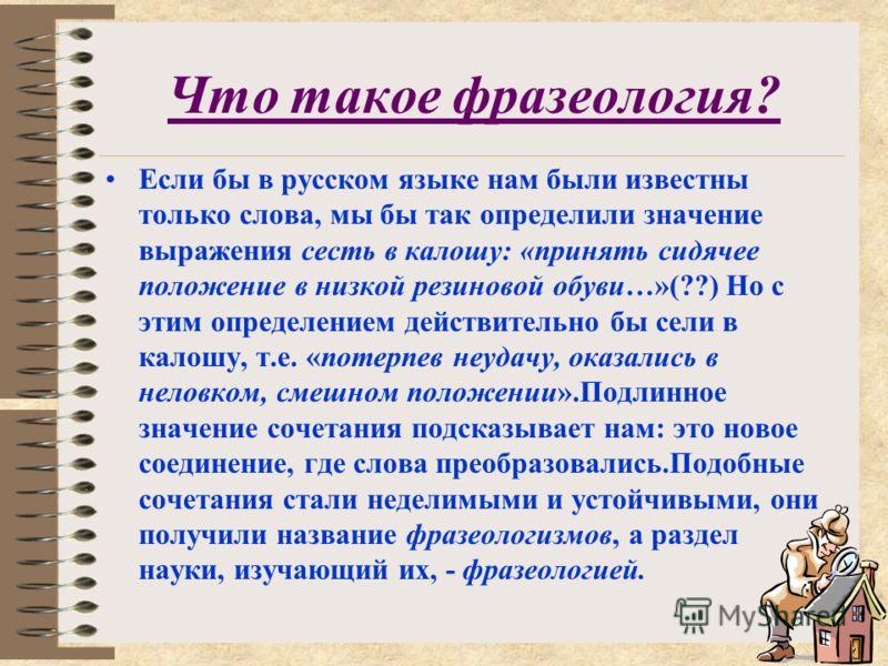 Что такое фразеология? Если бы в русском языке нам были известны только слова, мы бы так определили значение выражения сесть в калошу: «принять сидячее положение в низкой резиновой обуви…»(??) Но с этим определением действительно бы сели в калошу, т.