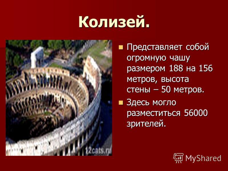 Колизей. Представляет собой огромную чашу размером 188 на 156 метров, высота стены – 50 метров. Представляет собой огромную чашу размером 188 на 156 метров, высота стены – 50 метров. Здесь могло разместиться 56000 зрителей. Здесь могло разместиться 5