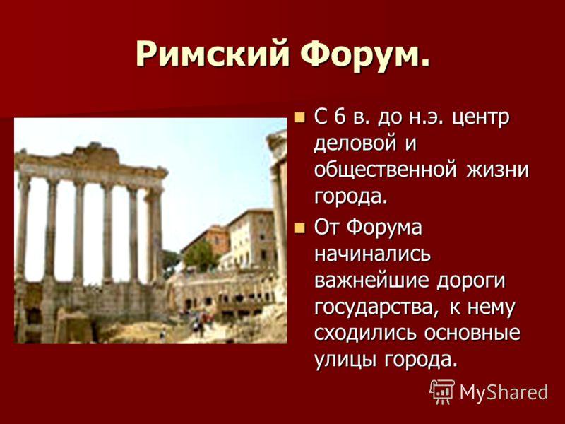 Римский Форум. С 6 в. до н.э. центр деловой и общественной жизни города. С 6 в. до н.э. центр деловой и общественной жизни города. От Форума начинались важнейшие дороги государства, к нему сходились основные улицы города. От Форума начинались важнейш