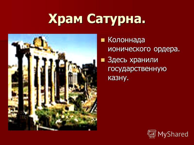 Храм Сатурна. Колоннада ионического ордера. Колоннада ионического ордера. Здесь хранили государственную казну. Здесь хранили государственную казну.