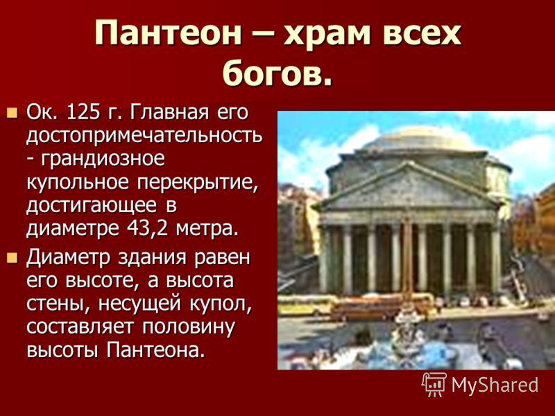 Пантеон – храм всех богов. Ок. 125 г. Главная его достопримечательность - грандиозное купольное перекрытие, достигающее в диаметре 43,2 метра. Ок. 125 г. Главная его достопримечательность - грандиозное купольное перекрытие, достигающее в диаметре 43,