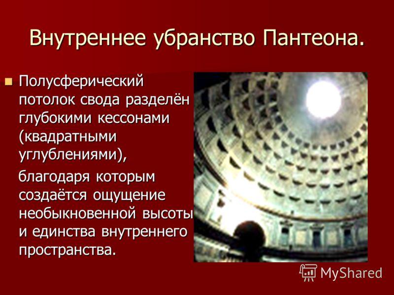 Внутреннее убранство Пантеона. Полусферический потолок свода разделён глубокими кессонами (квадратными углублениями), Полусферический потолок свода разделён глубокими кессонами (квадратными углублениями), благодаря которым создаётся ощущение необыкно