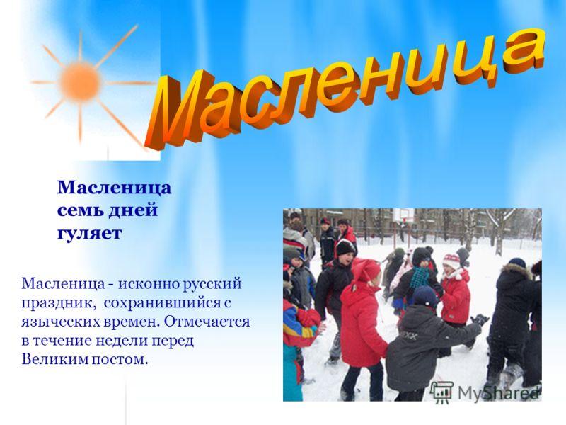 Масленица семь дней гуляет Масленица - исконно русский праздник, сохранившийся с языческих времен. Отмечается в течение недели перед Великим постом.
