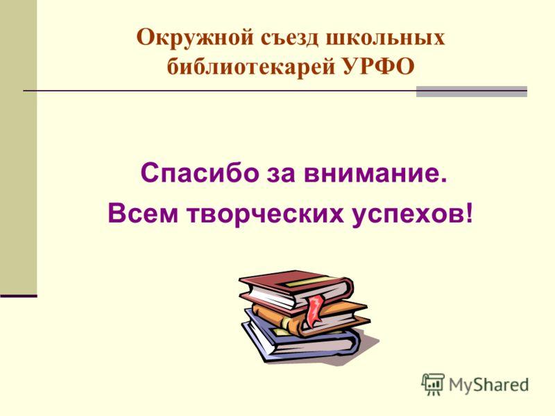 Окружной съезд школьных библиотекарей УРФО Спасибо за внимание. Всем творческих успехов!