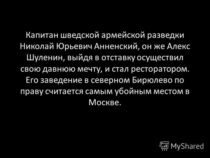 Капитан шведской армейской разведки Николай Юрьевич Анненский, он же Алекс Шуленин, выйдя в отставку осуществил свою давнюю мечту, и стал ресторатором. Его заведение в северном Бирюлево по праву считается самым убойным местом в Москве.