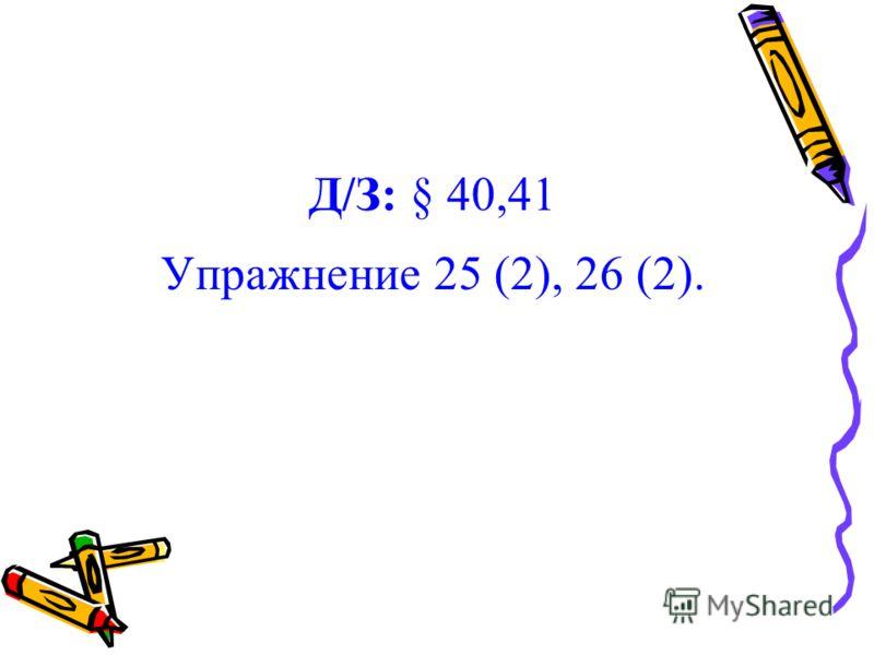 Д/З: § 40,41 Упражнение 25 (2), 26 (2).